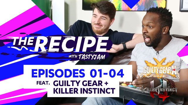 The Recipe with Tastyjam Ep#01 - 04 ft. Guilty Gear Xrd Revelator & Killer Instinct