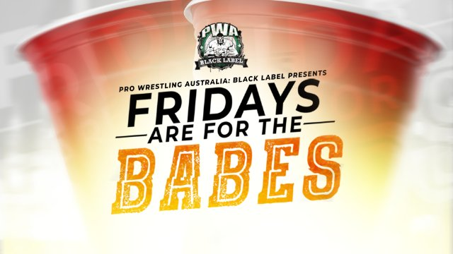 PWA Black Label - Fridays are for the BABES 2018