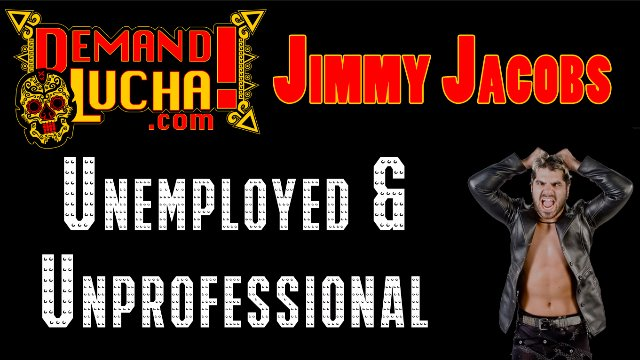 Jimmy Jacobs: Unemployed & Unprofessional