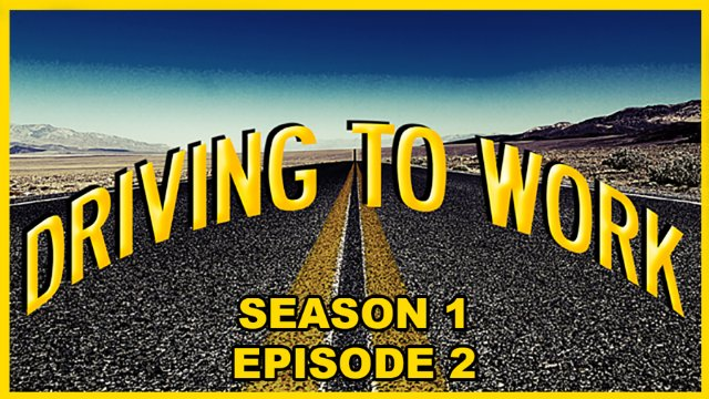Driving to Work Episode S01 E02