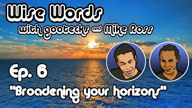 Wise Words with gootecks & Mike Ross #06: Broadening Your Horizons