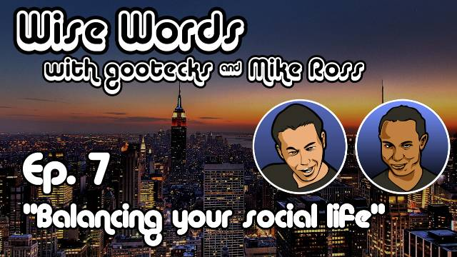 Wise Words with gootecks & Mike Ross #07: Balancing Your Social Life