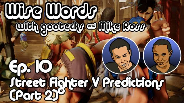 Wise Words with gootecks & Mike Ross #10: Street Fighter V Predictions - Part 2