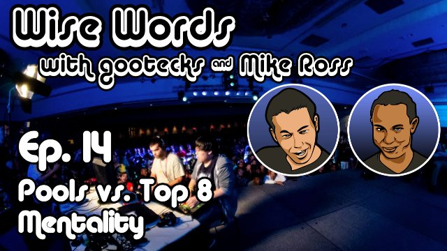 Wise Words with gootecks & Mike Ross #14: Pools vs. Top 8 Mentality