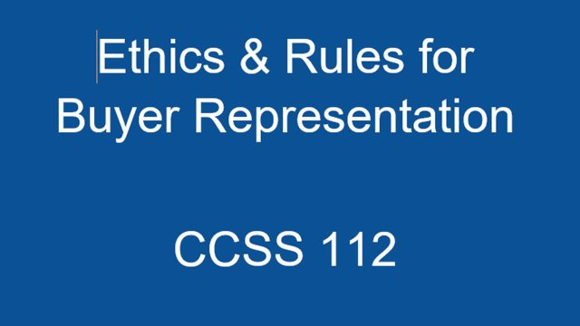 CCSS 112 Ethics and Rules for Buyer/Tenant Representation