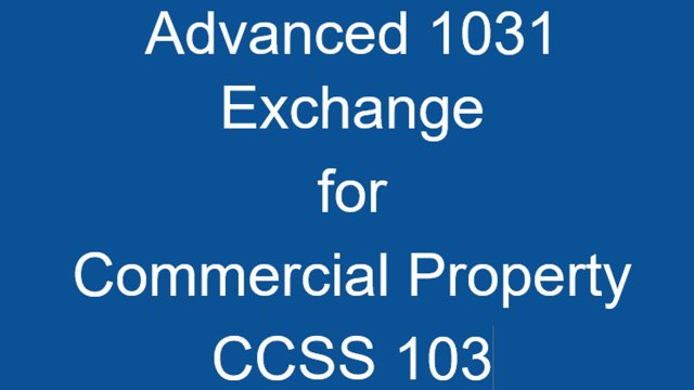CCSS 103 Advanced 1031 Exchange Structures & Issues