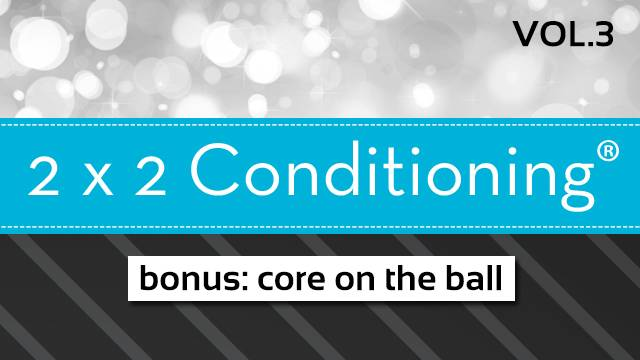 2X2 Conditioning®  Vol. 3 - BONUS - Core on the Ball!