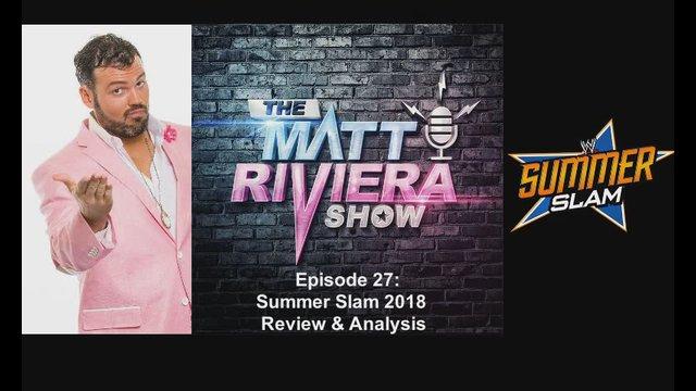 Ep. 27 - Summer Slam 2018 Review & Analysis - The Matt Riviera Show