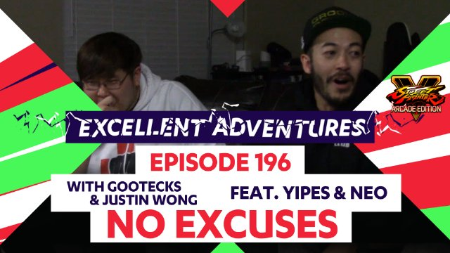 Excellent Adventures Episode 196 - No Excuses with gootecks & Justin Wong ft. Yipes & Neo - Street Fighter V