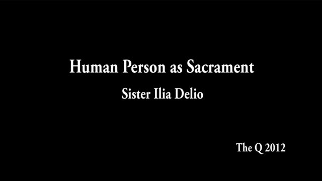 Human Person as Sacrament - Sr. Ilia Delio