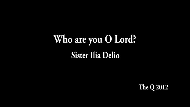 Who Are you O Lord? - Sr. Ilia Delio