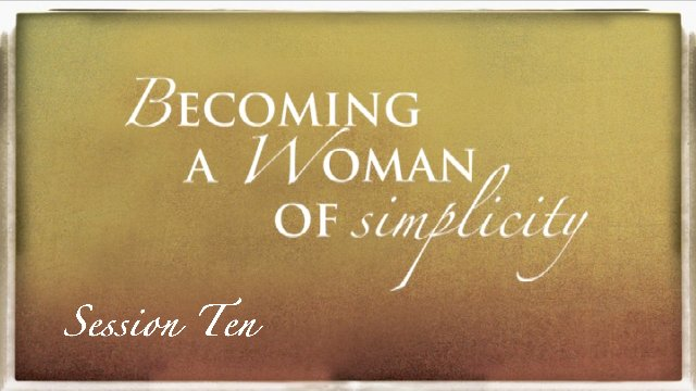 Session 10: Becoming a Woman of Simplicity