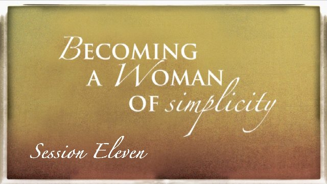 Session 11: Becoming a Woman of Simplicity