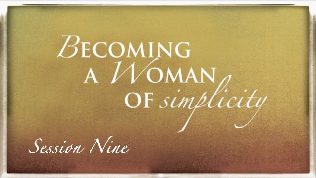 Session 9: Becoming a Woman of Simplicity