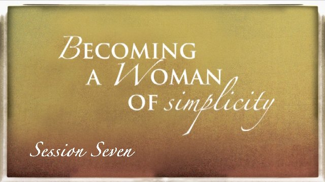 Session 7: Becoming a Woman of Simplicity