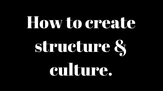 How to Create Structure & Culture.
